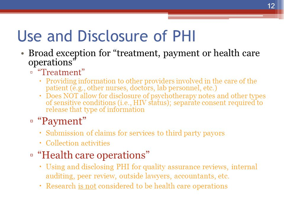 "Use and Disclosure of PHI Broad exception for ""treatment, payment or health care operations"" ▫""Treatment""  Providing information to other providers i"