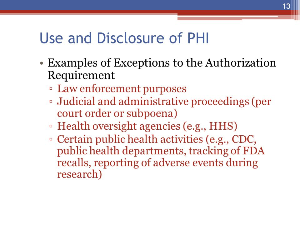 Use and Disclosure of PHI Examples of Exceptions to the Authorization Requirement ▫Law enforcement purposes ▫Judicial and administrative proceedings (