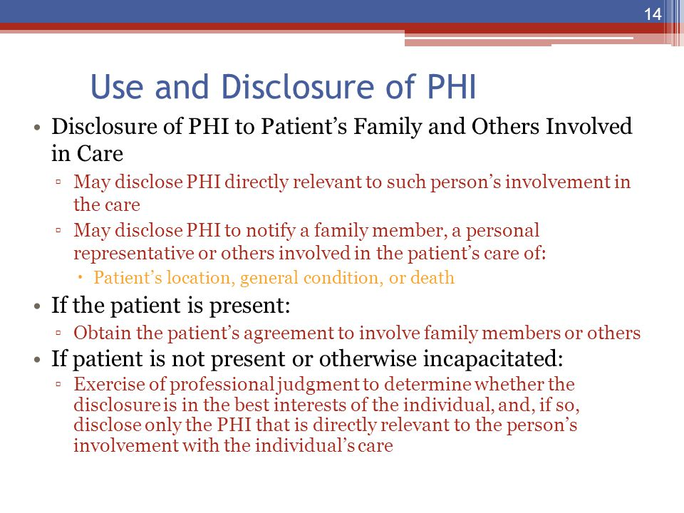 Use and Disclosure of PHI Disclosure of PHI to Patient's Family and Others Involved in Care ▫May disclose PHI directly relevant to such person's invol