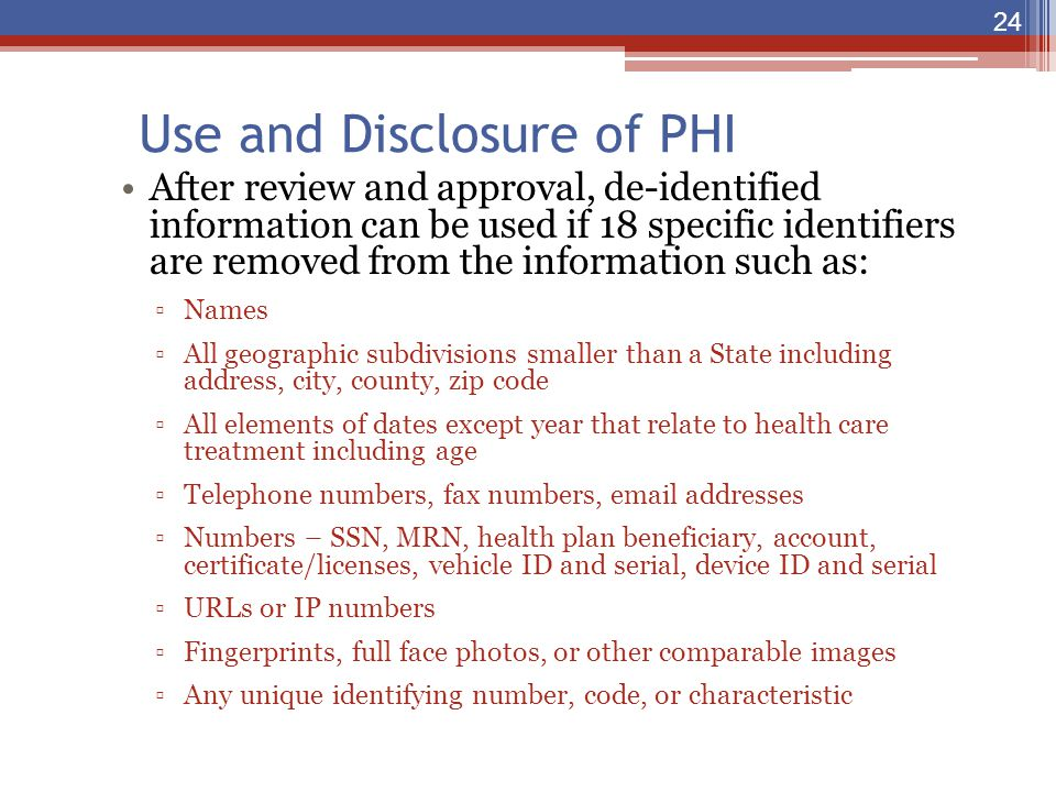 Use and Disclosure of PHI After review and approval, de-identified information can be used if 18 specific identifiers are removed from the information