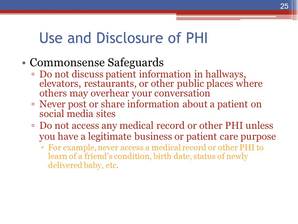 Use and Disclosure of PHI Commonsense Safeguards ▫Do not discuss patient information in hallways, elevators, restaurants, or other public places where