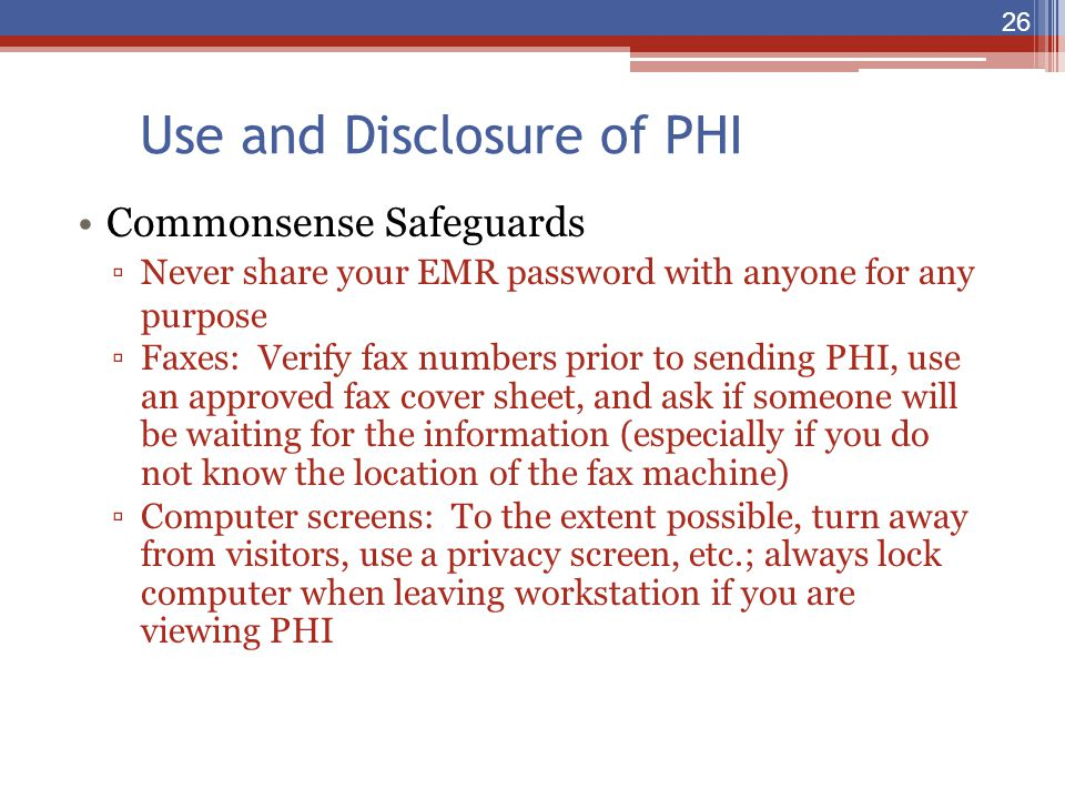 Use and Disclosure of PHI Commonsense Safeguards ▫Never share your EMR password with anyone for any purpose ▫Faxes: Verify fax numbers prior to sendin