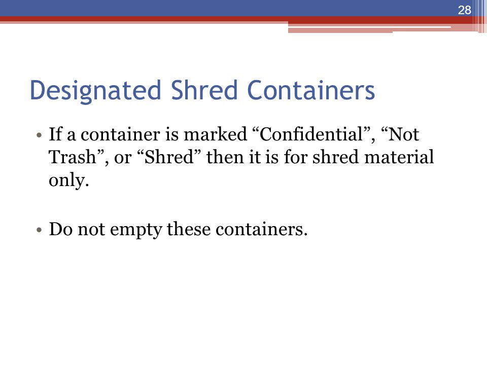 "Designated Shred Containers If a container is marked ""Confidential"", ""Not Trash"", or ""Shred"" then it is for shred material only. Do not empty these co"