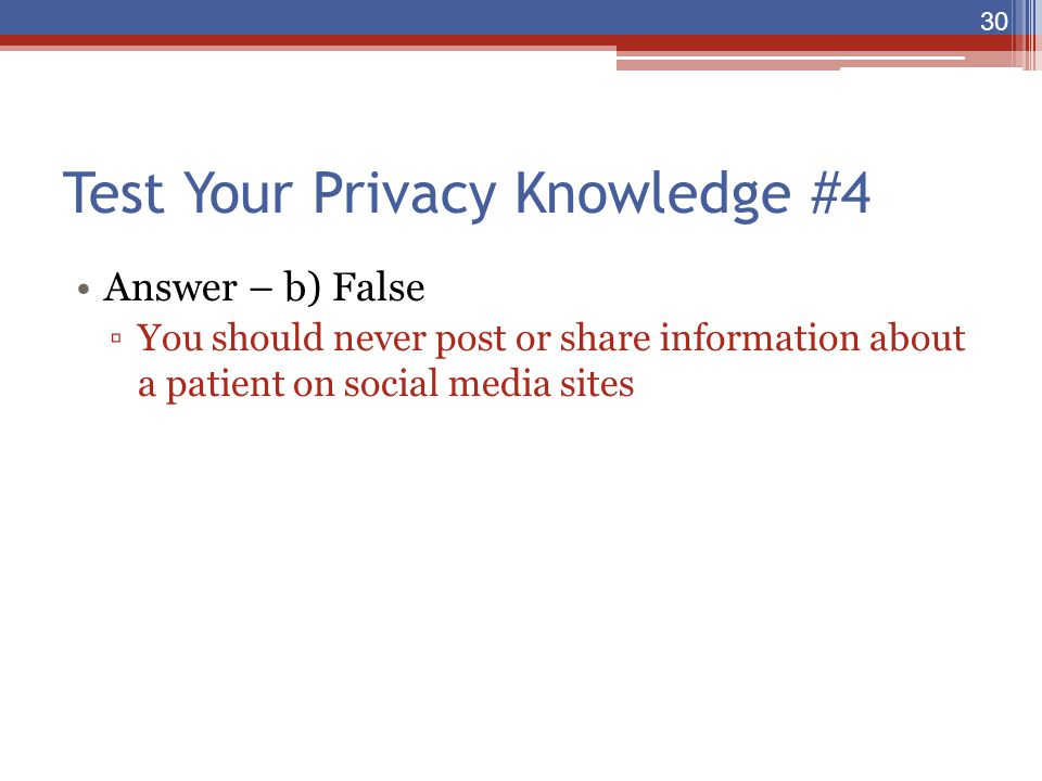 Test Your Privacy Knowledge #4 Answer – b) False ▫You should never post or share information about a patient on social media sites 30