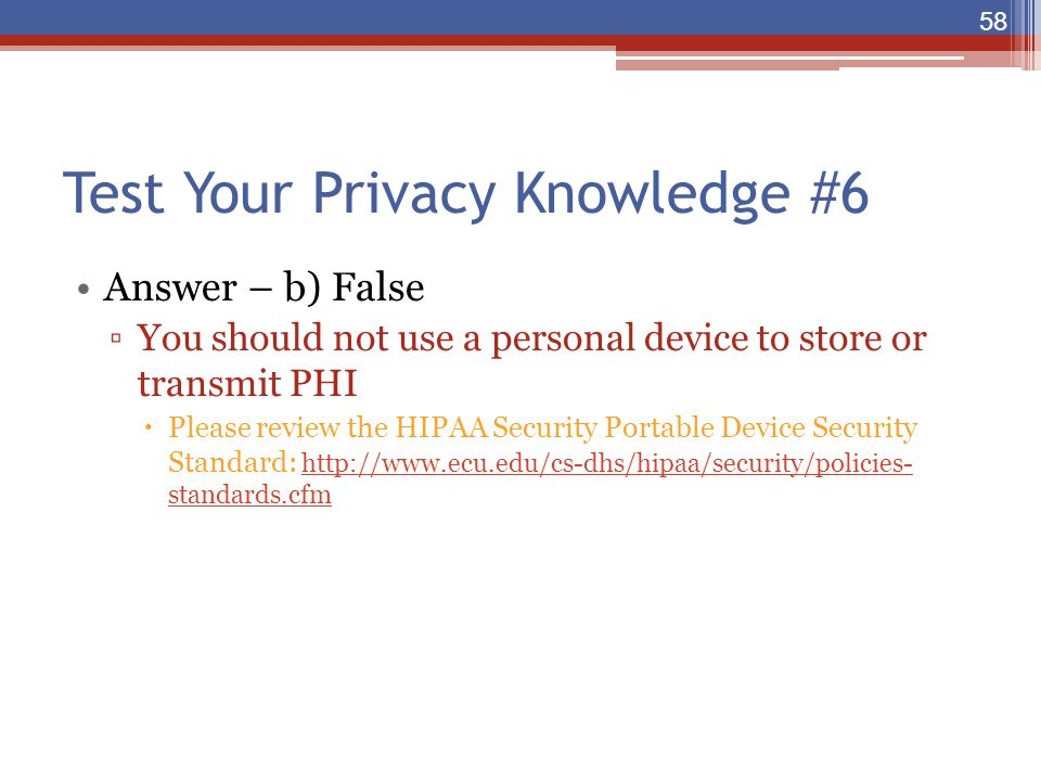 Test Your Privacy Knowledge #6 Answer – b) False ▫You should not use a personal device to store or transmit PHI  Please review the HIPAA Security Por