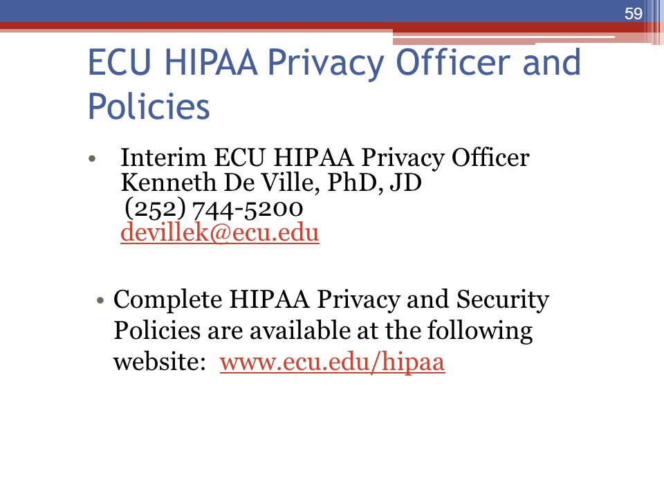 ECU HIPAA Privacy Officer and Policies Interim ECU HIPAA Privacy Officer Kenneth De Ville, PhD, JD (252) 744-5200 devillek@ecu.edu Complete HIPAA Priv
