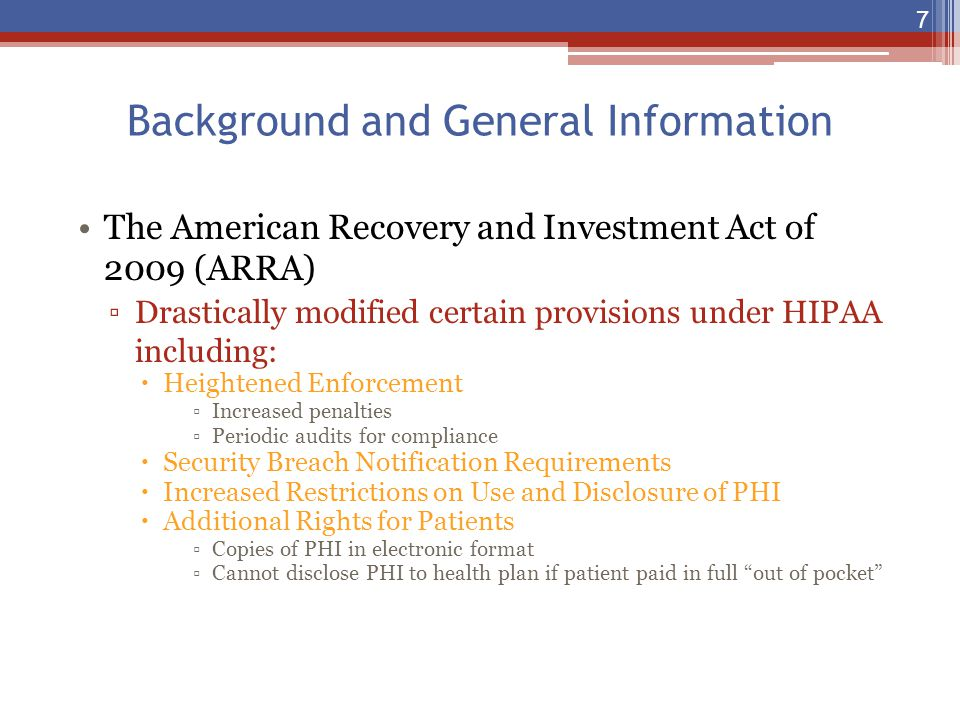 Background and General Information The American Recovery and Investment Act of 2009 (ARRA) ▫Drastically modified certain provisions under HIPAA includ