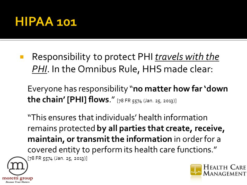 """ Responsibility to protect PHI travels with the PHI. In the Omnibus Rule, HHS made clear: Everyone has responsibility """"no matter how far 'down the ch"""