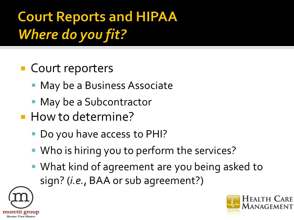  Court reporters  May be a Business Associate  May be a Subcontractor  How to determine.