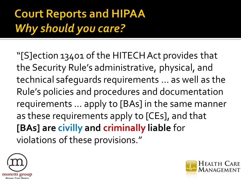 [S]ection 13401 of the HITECH Act provides that the Security Rule's administrative, physical, and technical safeguards requirements … as well as the Rule's policies and procedures and documentation requirements … apply to [BAs] in the same manner as these requirements apply to [CEs], and that [BAs] are civilly and criminally liable for violations of these provisions.