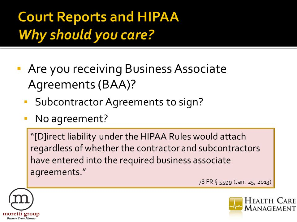 """▪ Are you receiving Business Associate Agreements (BAA)? ▪ Subcontractor Agreements to sign? ▪ No agreement? """"[D]irect liability under the HIPAA Rules"""