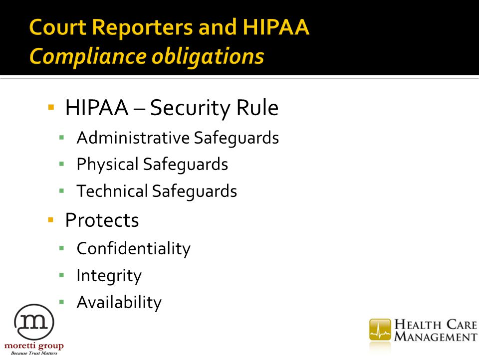 ▪ HIPAA – Security Rule ▪ Administrative Safeguards ▪ Physical Safeguards ▪ Technical Safeguards ▪ Protects ▪ Confidentiality ▪ Integrity ▪ Availability