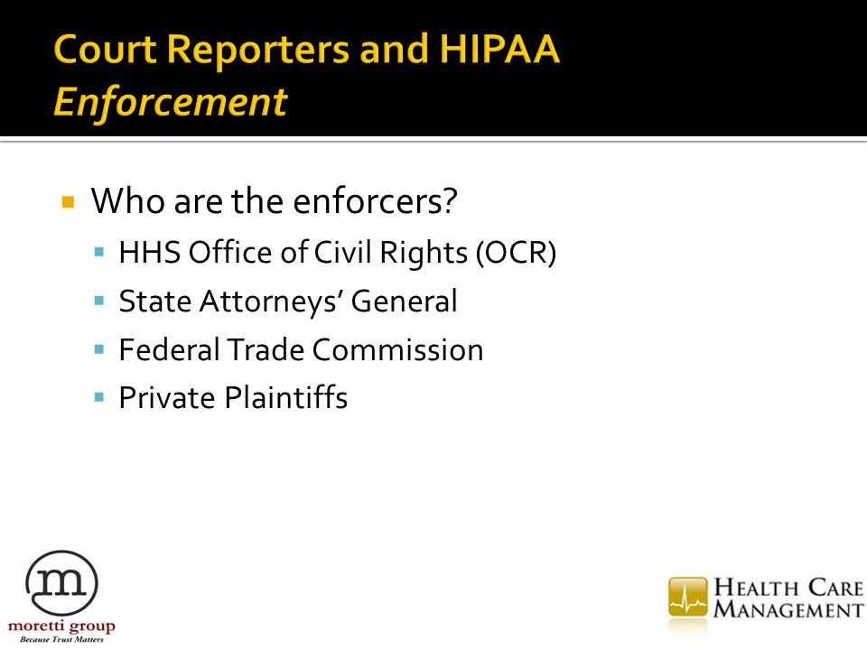  Who are the enforcers?  HHS Office of Civil Rights (OCR)  State Attorneys' General  Federal Trade Commission  Private Plaintiffs
