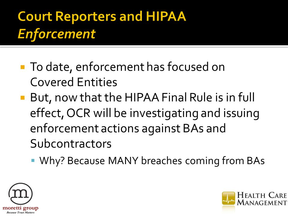  To date, enforcement has focused on Covered Entities  But, now that the HIPAA Final Rule is in full effect, OCR will be investigating and issuing enforcement actions against BAs and Subcontractors  Why.