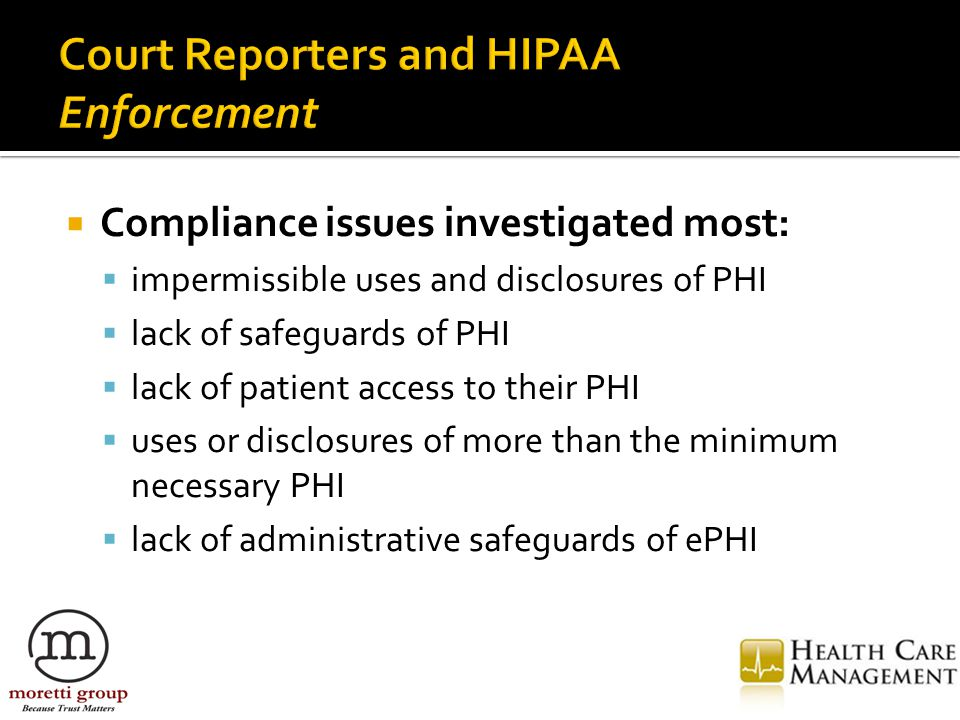  Compliance issues investigated most:  impermissible uses and disclosures of PHI  lack of safeguards of PHI  lack of patient access to their PHI  uses or disclosures of more than the minimum necessary PHI  lack of administrative safeguards of ePHI