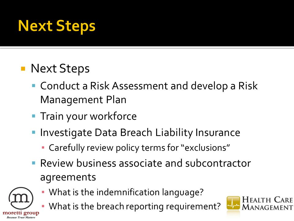  Next Steps  Conduct a Risk Assessment and develop a Risk Management Plan  Train your workforce  Investigate Data Breach Liability Insurance ▪ Carefully review policy terms for exclusions  Review business associate and subcontractor agreements ▪ What is the indemnification language.