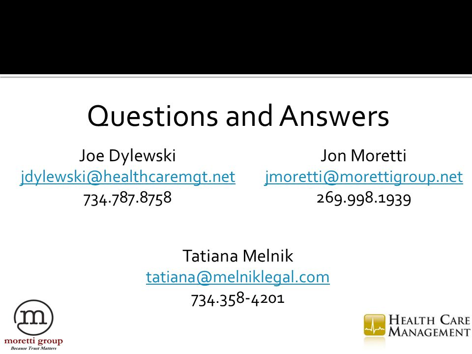 Questions and Answers Tatiana Melnik tatiana@melniklegal.com 734.358-4201 Joe Dylewski jdylewski@healthcaremgt.net 734.787.8758 Jon Moretti jmoretti@morettigroup.net 269.998.1939