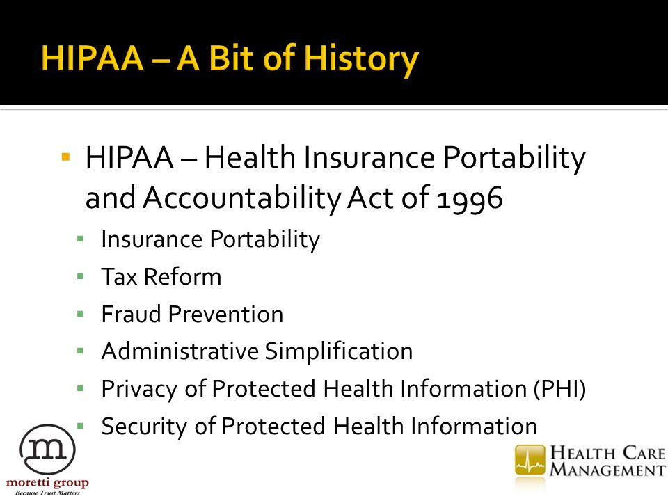 ▪ HIPAA – Health Insurance Portability and Accountability Act of 1996 ▪ Insurance Portability ▪ Tax Reform ▪ Fraud Prevention ▪ Administrative Simplification ▪ Privacy of Protected Health Information (PHI) ▪ Security of Protected Health Information