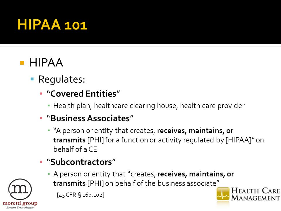 """ HIPAA  Regulates: ▪ """"Covered Entities"""" ▪ Health plan, healthcare clearing house, health care provider ▪ """"Business Associates"""" ▪ """"A person or entity"""