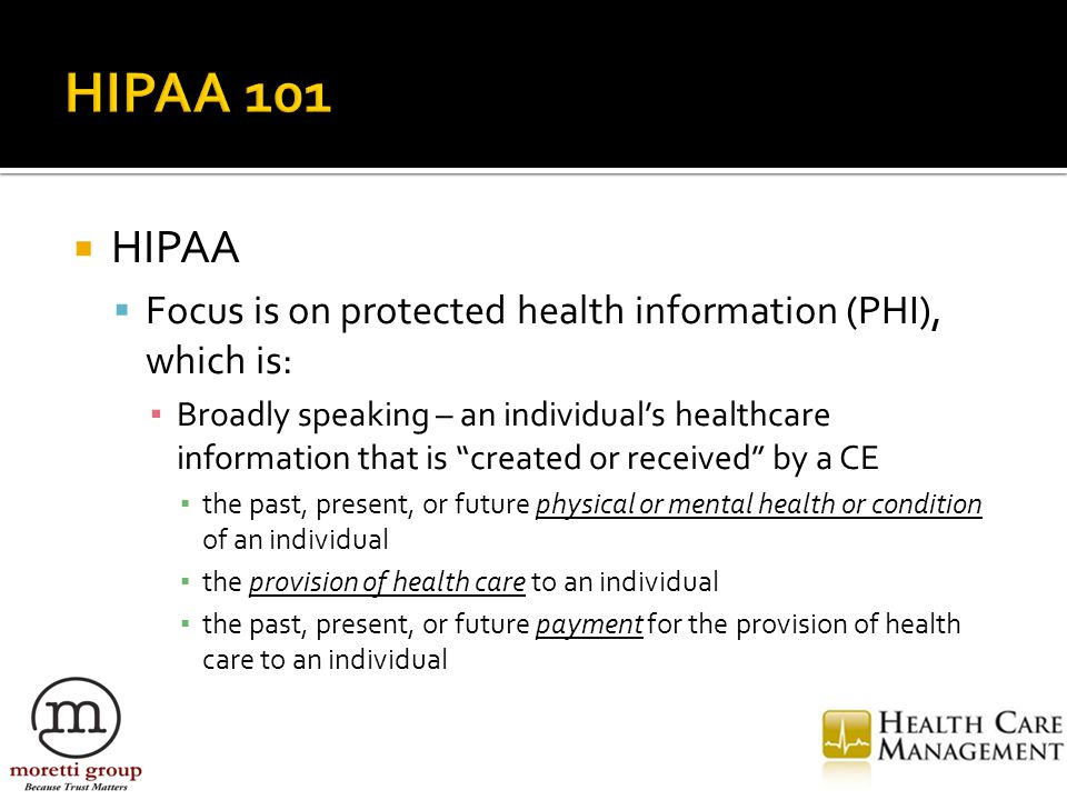  HIPAA  Focus is on protected health information (PHI), which is: ▪ Broadly speaking – an individual's healthcare information that is created or received by a CE ▪ the past, present, or future physical or mental health or condition of an individual ▪ the provision of health care to an individual ▪ the past, present, or future payment for the provision of health care to an individual