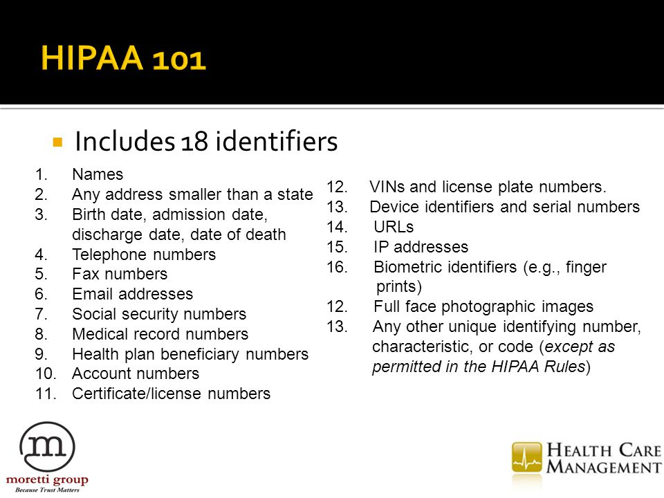  Includes 18 identifiers 1.Names 2.Any address smaller than a state 3.Birth date, admission date, discharge date, date of death 4.Telephone numbers 5.Fax numbers 6.Email addresses 7.Social security numbers 8.Medical record numbers 9.Health plan beneficiary numbers 10.Account numbers 11.Certificate/license numbers 12.