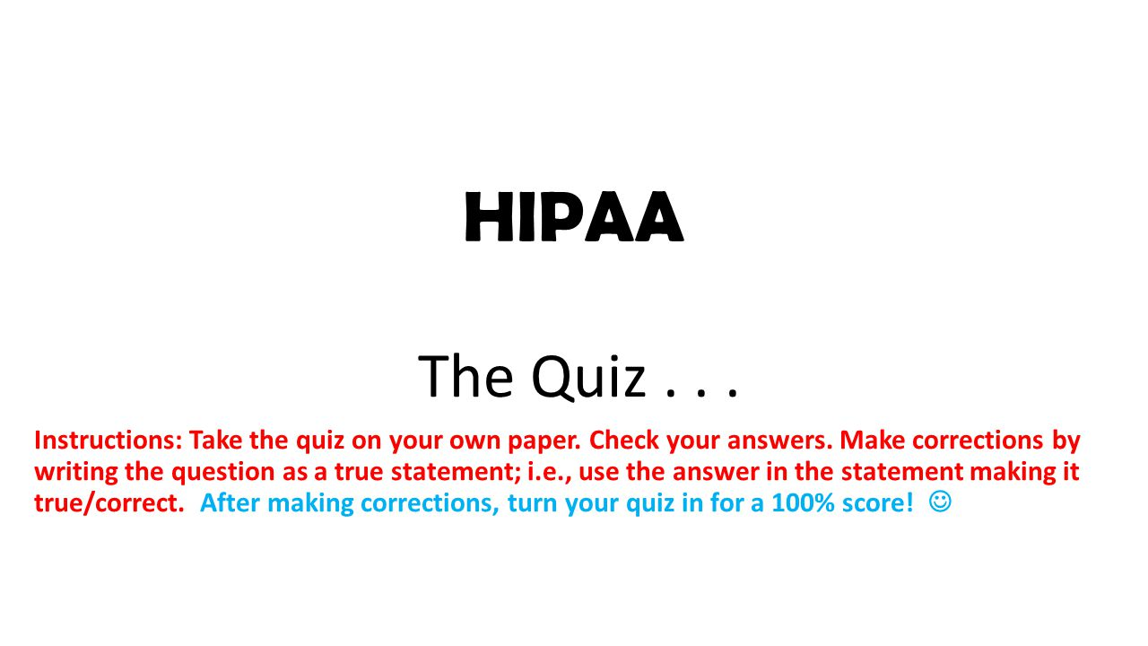 HIPAA The Quiz... Instructions: Take the quiz on your own paper.