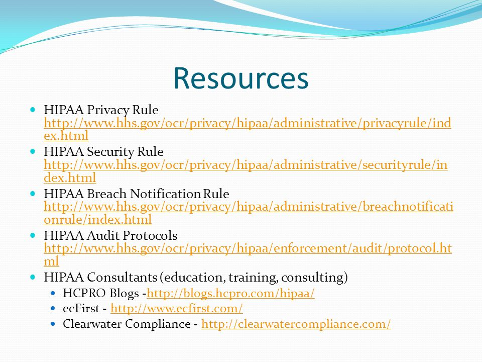 Resources HIPAA Privacy Rule http://www.hhs.gov/ocr/privacy/hipaa/administrative/privacyrule/ind ex.html http://www.hhs.gov/ocr/privacy/hipaa/administ
