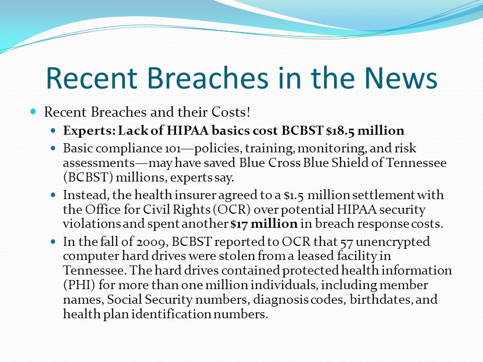 Recent Breaches in the News Recent Breaches and their Costs! Experts: Lack of HIPAA basics cost BCBST $18.5 million Basic compliance 101—policies, tra