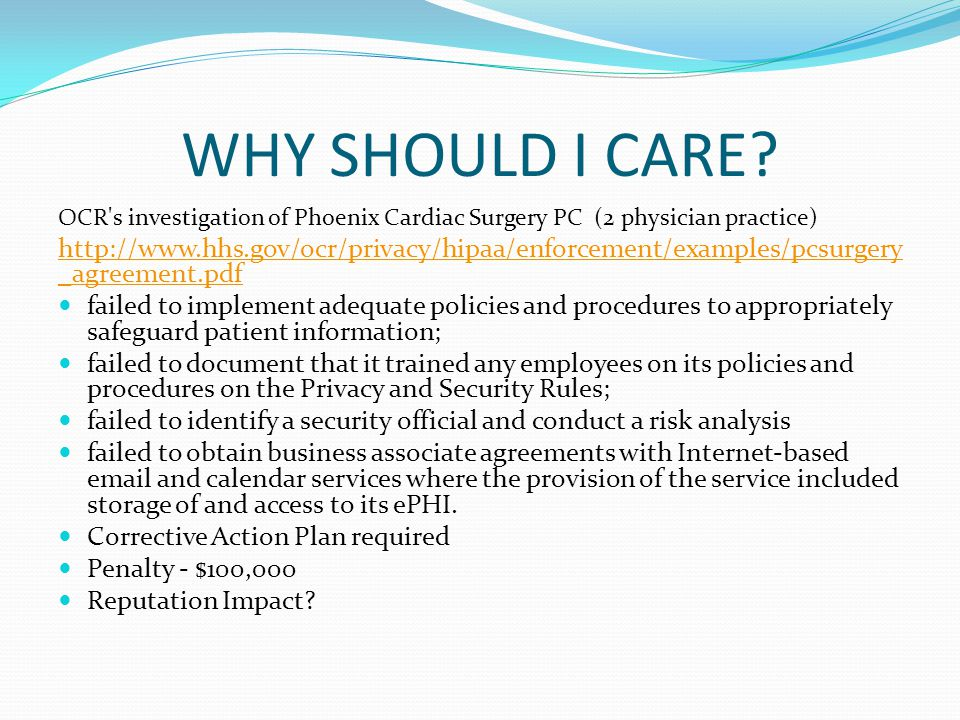 WHY SHOULD I CARE? OCR's investigation of Phoenix Cardiac Surgery PC (2 physician practice) http://www.hhs.gov/ocr/privacy/hipaa/enforcement/examples/