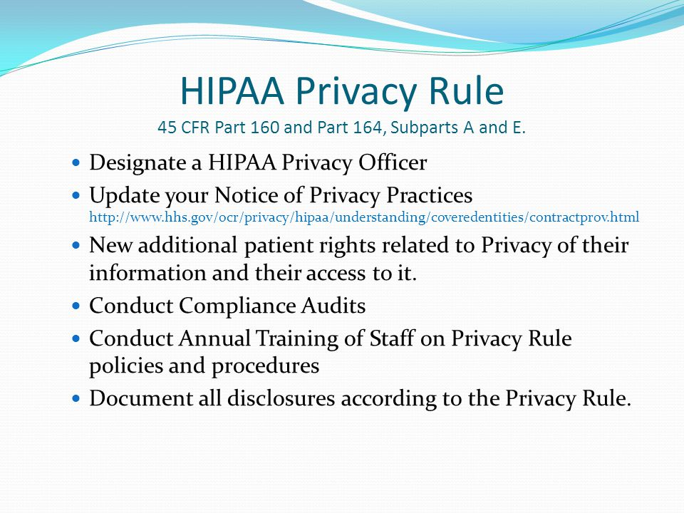 HIPAA Privacy Rule 45 CFR Part 160 and Part 164, Subparts A and E. Designate a HIPAA Privacy Officer Update your Notice of Privacy Practices http://ww
