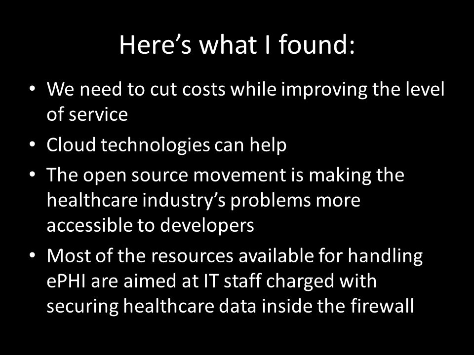 Here's what I found: We need to cut costs while improving the level of service Cloud technologies can help The open source movement is making the healthcare industry's problems more accessible to developers Most of the resources available for handling ePHI are aimed at IT staff charged with securing healthcare data inside the firewall