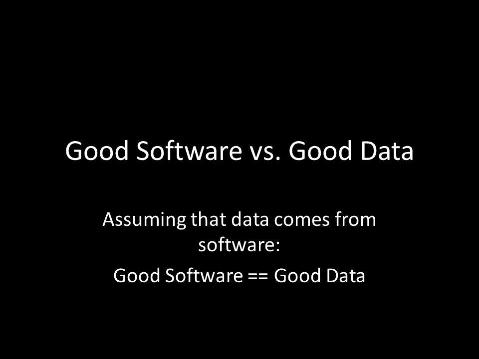 Good Software vs. Good Data Assuming that data comes from software: Good Software == Good Data