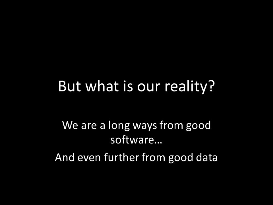 But what is our reality We are a long ways from good software… And even further from good data