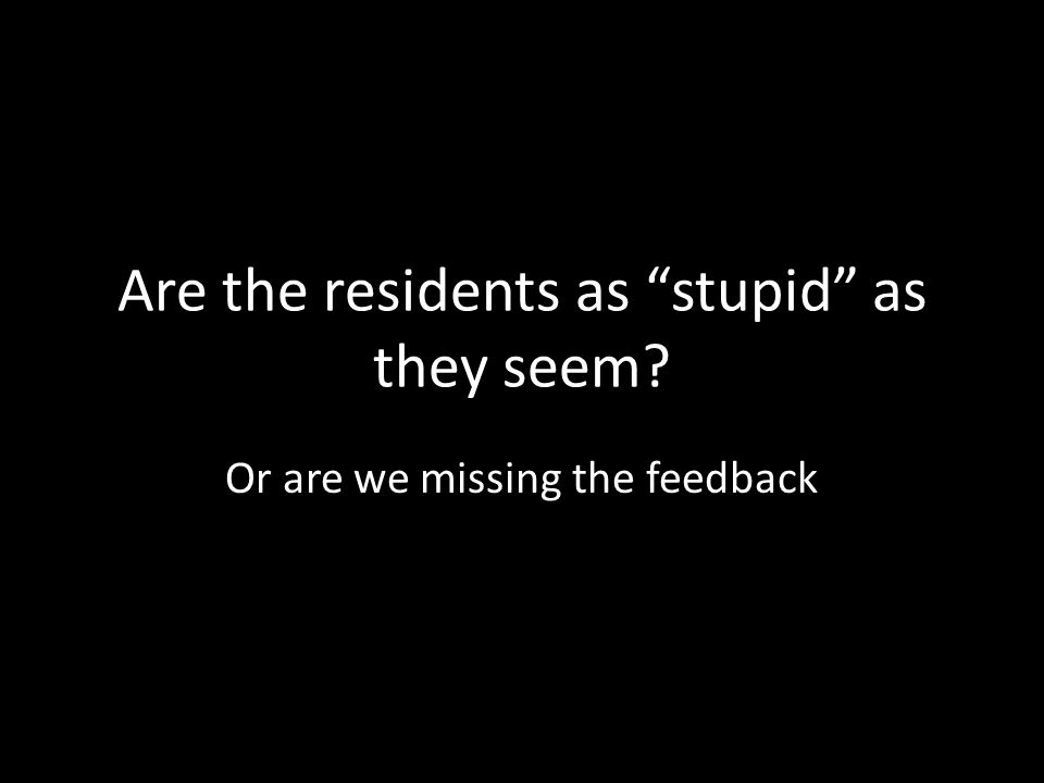 Are the residents as stupid as they seem Or are we missing the feedback