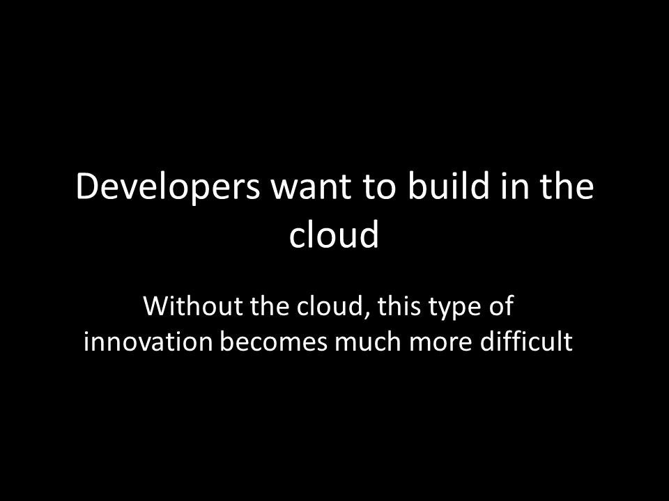 Developers want to build in the cloud Without the cloud, this type of innovation becomes much more difficult