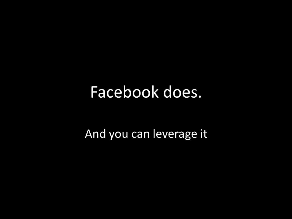 Facebook does. And you can leverage it