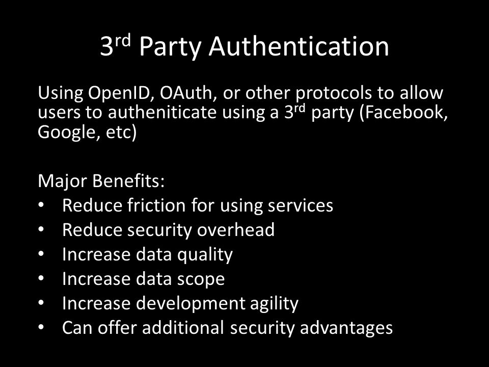 3 rd Party Authentication Using OpenID, OAuth, or other protocols to allow users to autheniticate using a 3 rd party (Facebook, Google, etc) Major Benefits: Reduce friction for using services Reduce security overhead Increase data quality Increase data scope Increase development agility Can offer additional security advantages