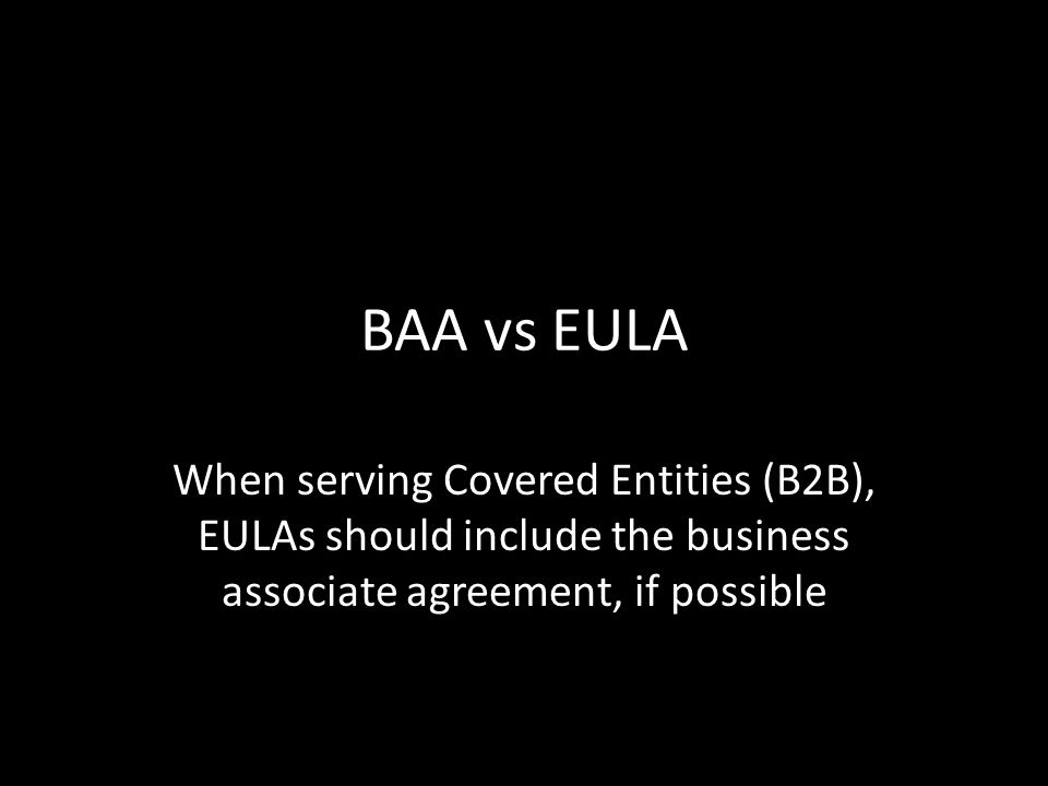 BAA vs EULA When serving Covered Entities (B2B), EULAs should include the business associate agreement, if possible