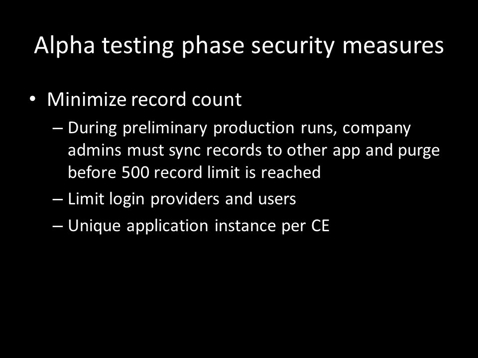Alpha testing phase security measures Minimize record count – During preliminary production runs, company admins must sync records to other app and purge before 500 record limit is reached – Limit login providers and users – Unique application instance per CE