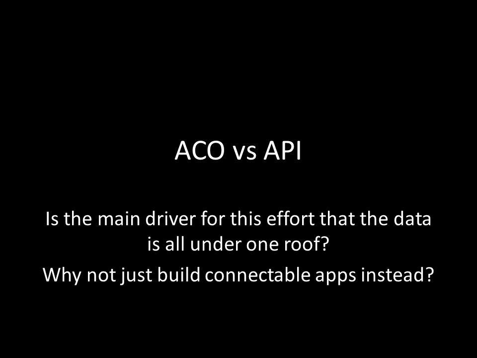 ACO vs API Is the main driver for this effort that the data is all under one roof.