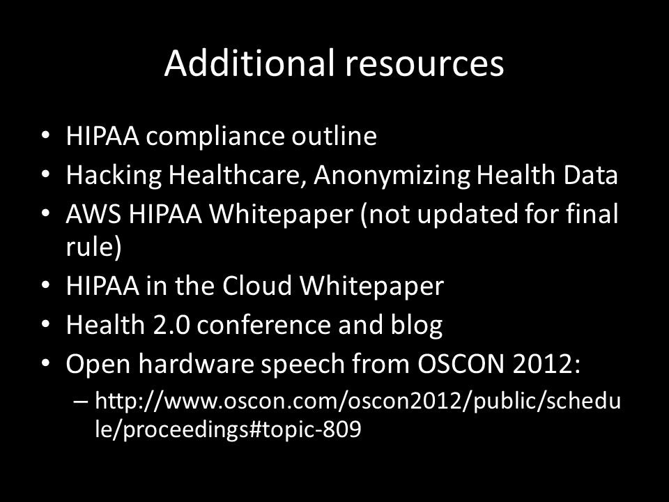 Additional resources HIPAA compliance outline Hacking Healthcare, Anonymizing Health Data AWS HIPAA Whitepaper (not updated for final rule) HIPAA in the Cloud Whitepaper Health 2.0 conference and blog Open hardware speech from OSCON 2012: – http://www.oscon.com/oscon2012/public/schedu le/proceedings#topic-809