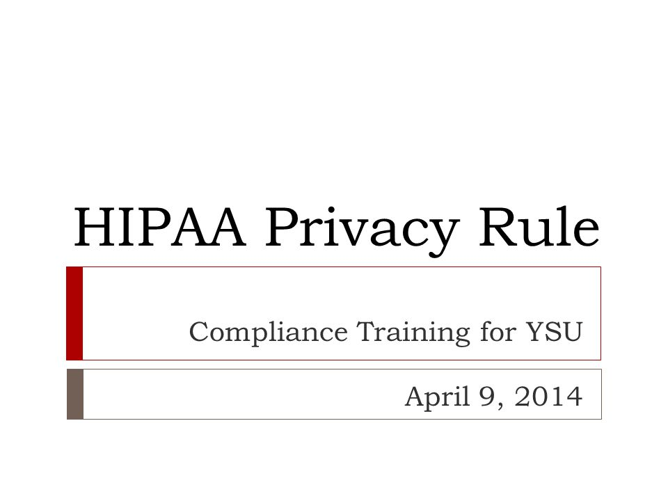HIPAA Privacy Rule Compliance Training for YSU April 9, 2014