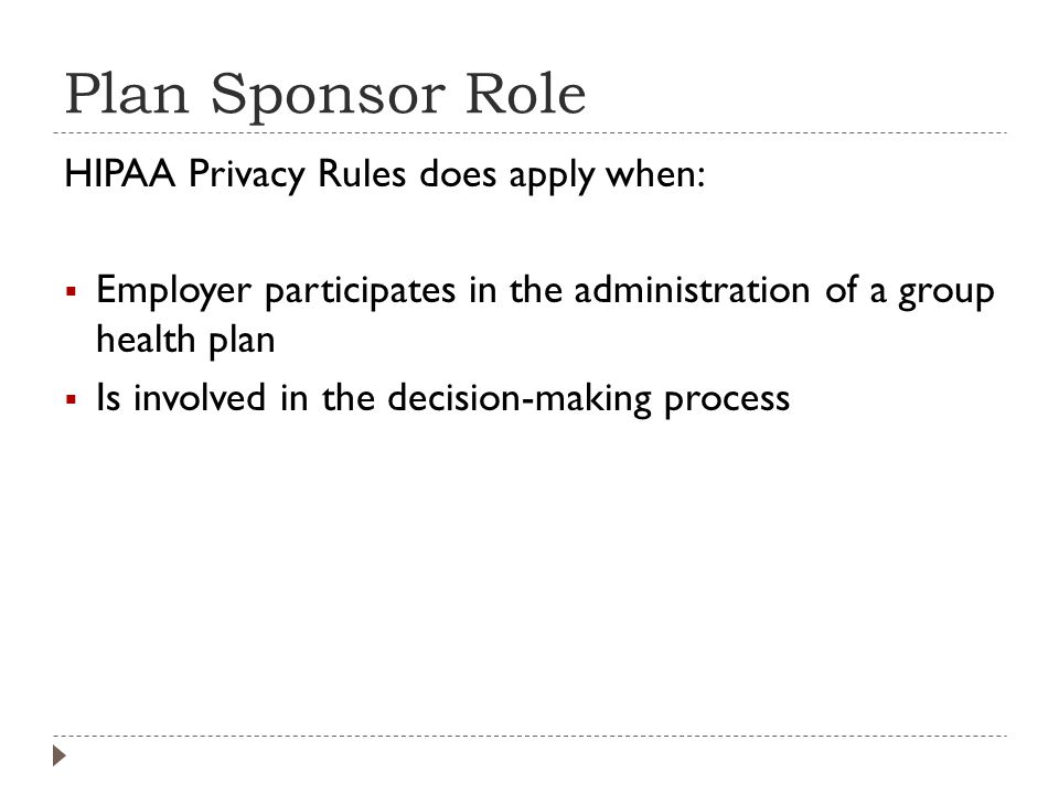 Plan Sponsor Role HIPAA Privacy Rules does apply when:  Employer participates in the administration of a group health plan  Is involved in the decision-making process