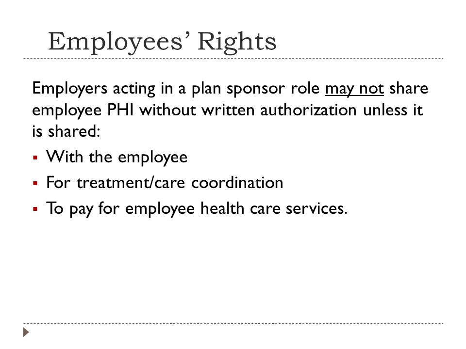Employees' Rights Employers acting in a plan sponsor role may not share employee PHI without written authorization unless it is shared:  With the employee  For treatment/care coordination  To pay for employee health care services.