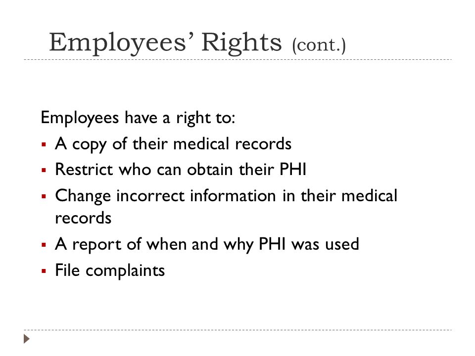 Employees' Rights (cont.) Employees have a right to:  A copy of their medical records  Restrict who can obtain their PHI  Change incorrect information in their medical records  A report of when and why PHI was used  File complaints