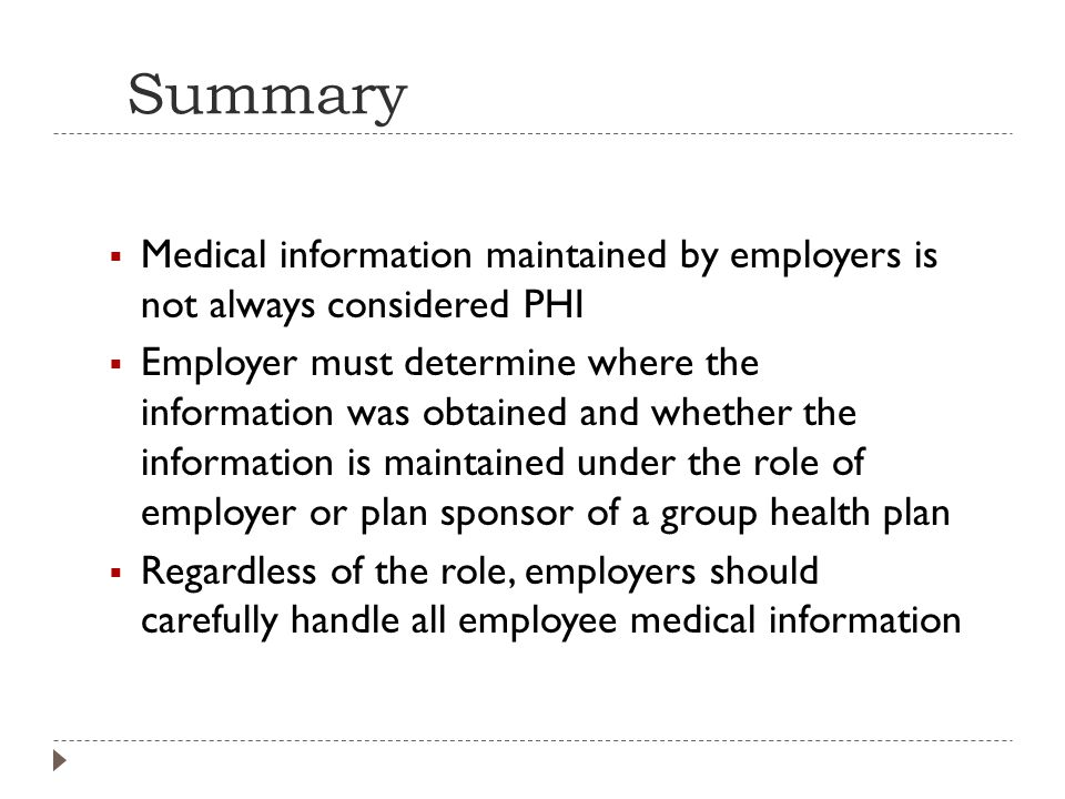 Summary  Medical information maintained by employers is not always considered PHI  Employer must determine where the information was obtained and whether the information is maintained under the role of employer or plan sponsor of a group health plan  Regardless of the role, employers should carefully handle all employee medical information