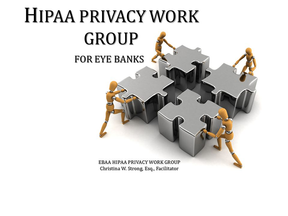 H IPAA PRIVACY WORK GROUP FOR EYE BANKS EBAA HIPAA PRIVACY WORK GROUP Christina W. Strong, Esq., Facilitator