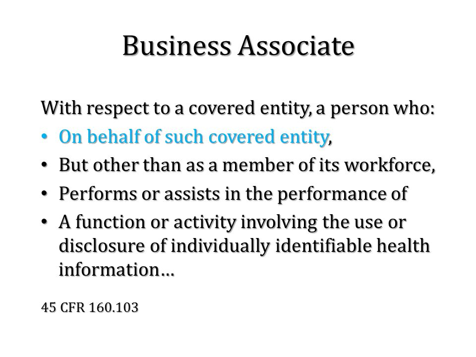 Business Associate With respect to a covered entity, a person who: On behalf of such covered entity, On behalf of such covered entity, But other than