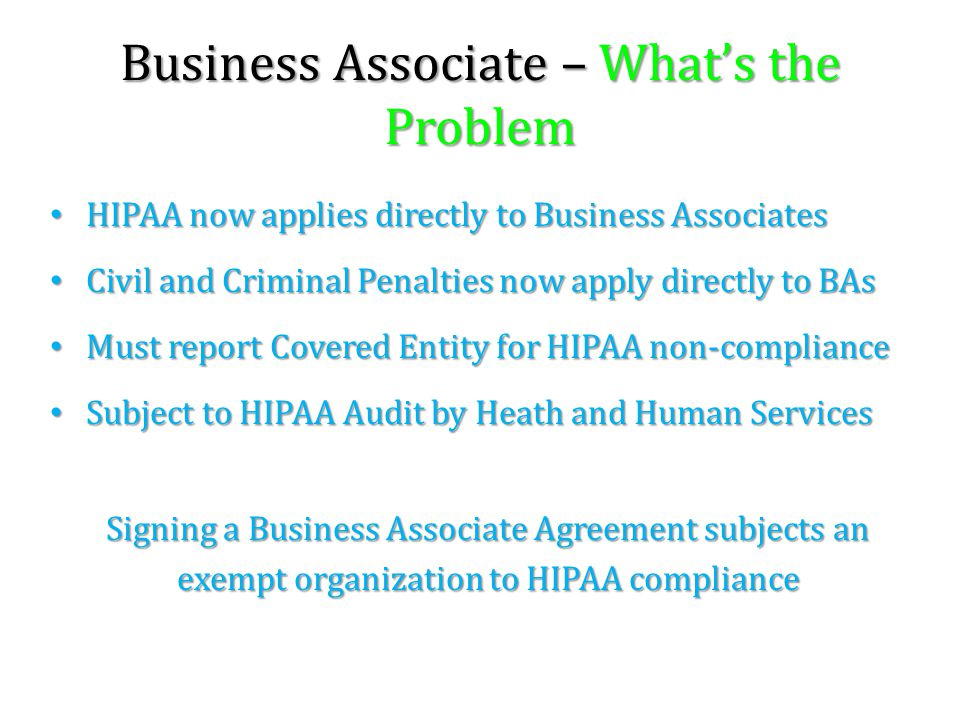 Business Associate – What's the Problem HIPAA now applies directly to Business Associates HIPAA now applies directly to Business Associates Civil and