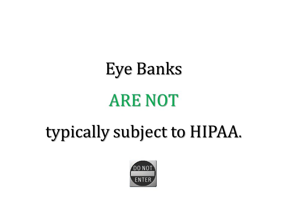 Eye Banks ARE NOT typically subject to HIPAA.